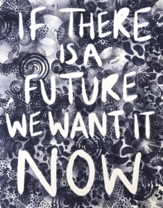 Black and white print with text If there is a future we want it now